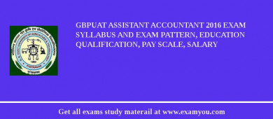 GBPUAT Assistant Accountant 2016 Exam Syllabus And Exam Pattern, Education Qualification, Pay scale, Salary