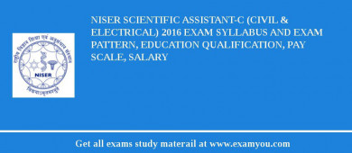 NISER Scientific Assistant-C (Civil & Electrical) 2016 Exam Syllabus And Exam Pattern, Education Qualification, Pay scale, Salary