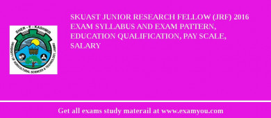 SKUAST Junior Research Fellow (JRF) 2018 Exam Syllabus And Exam Pattern, Education Qualification, Pay scale, Salary