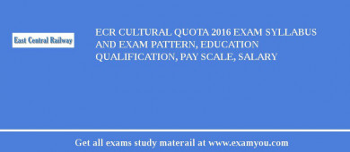 ECR (East Central Railway) Cultural Quota 2017 Exam Syllabus And Exam Pattern, Education Qualification, Pay scale, Salary