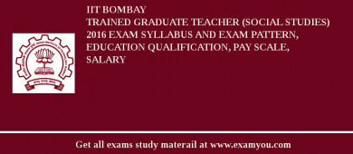 IIT Bombay Trained Graduate Teacher (Social Studies) 2016 Exam Syllabus And Exam Pattern, Education Qualification, Pay scale, Salary