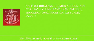NIT Tiruchirappalli Junior Accountant 2016 Exam Syllabus And Exam Pattern, Education Qualification, Pay scale, Salary