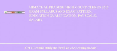 Himachal Pradesh High Court Clerks 2017 Exam Syllabus And Exam Pattern, Education Qualification, Pay scale, Salary