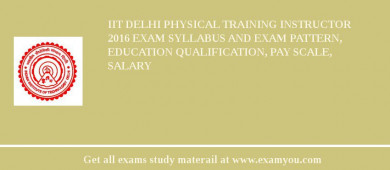 IIT Delhi Physical Training Instructor 2018 Exam Syllabus And Exam Pattern, Education Qualification, Pay scale, Salary