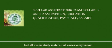 SFRI Lab Assistant 2018 Exam Syllabus And Exam Pattern, Education Qualification, Pay scale, Salary
