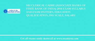 SBI Clerical Cadre (Associate Banks of State Bank of India) 2016 Exam Syllabus And Exam Pattern, Education Qualification, Pay scale, Salary