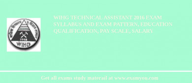 WIHG Technical Assistant 2018 Exam Syllabus And Exam Pattern, Education Qualification, Pay scale, Salary