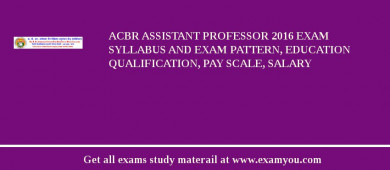 ACBR Assistant Professor 2017 Exam Syllabus And Exam Pattern, Education Qualification, Pay scale, Salary