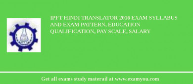 IPFT Hindi Translator 2016 Exam Syllabus And Exam Pattern, Education Qualification, Pay scale, Salary