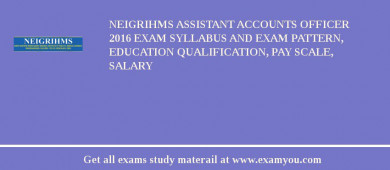 NEIGRIHMS Assistant Accounts Officer 2016 Exam Syllabus And Exam Pattern, Education Qualification, Pay scale, Salary