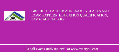 GBPIHED Teacher 2016 Exam Syllabus And Exam Pattern, Education Qualification, Pay scale, Salary