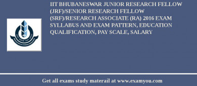 IIT Bhubaneswar Junior Research Fellow (JRF)/Senior Research Fellow (SRF)/Research Associate (RA) 2016 Exam Syllabus And Exam Pattern, Education Qualification, Pay scale, Salary