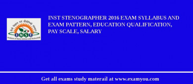INST Stenographer 2016 Exam Syllabus And Exam Pattern, Education Qualification, Pay scale, Salary