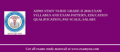 AIIMS Staff Nurse Grade-II 2017 Exam Syllabus And Exam Pattern, Education Qualification, Pay scale, Salary