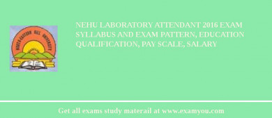 NEHU Laboratory Attendant 2017 Exam Syllabus And Exam Pattern, Education Qualification, Pay scale, Salary