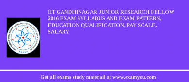 IIT Gandhinagar Junior Research Fellow 2018 Exam Syllabus And Exam Pattern, Education Qualification, Pay scale, Salary