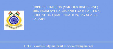 CRPF Specialists (Various Discipline) 2017 Exam Syllabus And Exam Pattern, Education Qualification, Pay scale, Salary