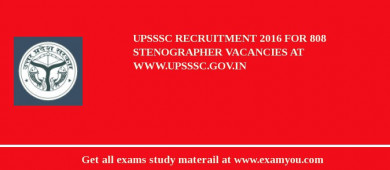 UPSSSC Recruitment 2017 For 808 Stenographer Vacancies at www.upsssc.gov.in
