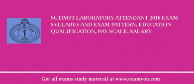 SCTIMST Laboratory Attendant 2016 Exam Syllabus And Exam Pattern, Education Qualification, Pay scale, Salary
