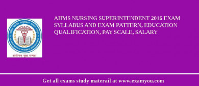 AIIMS Nursing Superintendent 2017 Exam Syllabus And Exam Pattern, Education Qualification, Pay scale, Salary