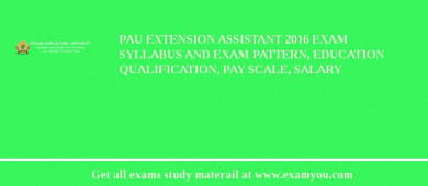 PAU Extension Assistant 2017 Exam Syllabus And Exam Pattern, Education Qualification, Pay scale, Salary