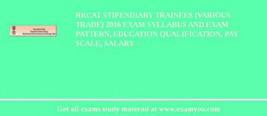 RRCAT Stipendiary Trainees (Various Trade) 2017 Exam Syllabus And Exam Pattern, Education Qualification, Pay scale, Salary