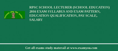 RPSC School Lecturer (School Education) 2016 Exam Syllabus And Exam Pattern, Education Qualification, Pay scale, Salary
