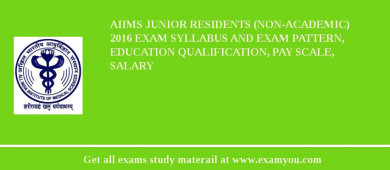 AIIMS Junior Residents (Non-Academic) 2017 Exam Syllabus And Exam Pattern, Education Qualification, Pay scale, Salary