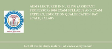 AIIMS Lecturer in Nursing (Assistant Professor) 2017 Exam Syllabus And Exam Pattern, Education Qualification, Pay scale, Salary