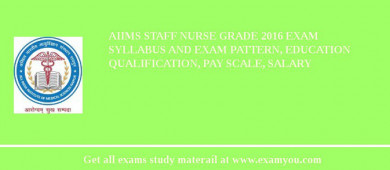 AIIMS Staff Nurse Grade 2017 Exam Syllabus And Exam Pattern, Education Qualification, Pay scale, Salary