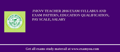 JNKVV Teacher 2016 Exam Syllabus And Exam Pattern, Education Qualification, Pay scale, Salary
