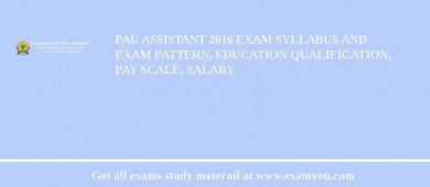 PAU Assistant 2017 Exam Syllabus And Exam Pattern, Education Qualification, Pay scale, Salary