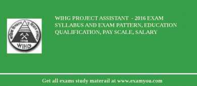 WIHG Project Assistant  - 2018 Exam Syllabus And Exam Pattern, Education Qualification, Pay scale, Salary