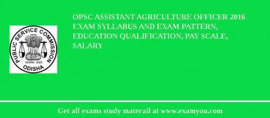 OPSC Assistant Agriculture Officer 2016 Exam Syllabus And Exam Pattern, Education Qualification, Pay scale, Salary