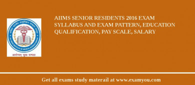 AIIMS Senior Residents 2017 Exam Syllabus And Exam Pattern, Education Qualification, Pay scale, Salary