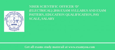 NISER Scientific Officer 'D' (Electrical) 2016 Exam Syllabus And Exam Pattern, Education Qualification, Pay scale, Salary