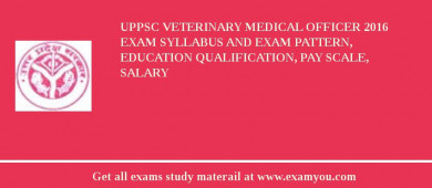 UPPSC Veterinary Medical Officer 2017 Exam Syllabus And Exam Pattern, Education Qualification, Pay scale, Salary