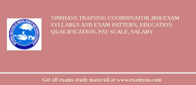 NIMHANS Training Coordinator 2016 Exam Syllabus And Exam Pattern, Education Qualification, Pay scale, Salary