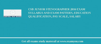 CSB Junior Stenographer 2017 Exam Syllabus And Exam Pattern, Education Qualification, Pay scale, Salary