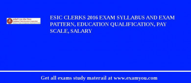ESIC Clerks 2018 Exam Syllabus And Exam Pattern, Education Qualification, Pay scale, Salary