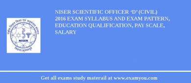 NISER Scientific Officer 'D' (Civil) 2016 Exam Syllabus And Exam Pattern, Education Qualification, Pay scale, Salary