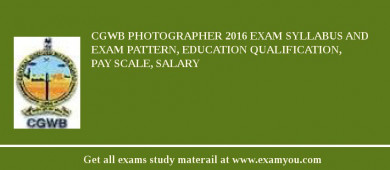 CGWB Photographer 2017 Exam Syllabus And Exam Pattern, Education Qualification, Pay scale, Salary