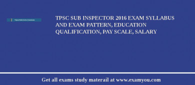 TPSC Sub Inspector 2016 Exam Syllabus And Exam Pattern, Education Qualification, Pay scale, Salary