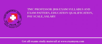 TMC Professor 2016 Exam Syllabus And Exam Pattern, Education Qualification, Pay scale, Salary