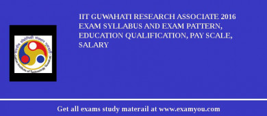 IIT Guwahati Research Associate 2016 Exam Syllabus And Exam Pattern, Education Qualification, Pay scale, Salary