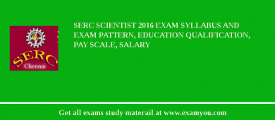 SERC Scientist 2018 Exam Syllabus And Exam Pattern, Education Qualification, Pay scale, Salary