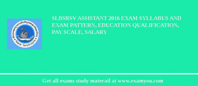 SLBSRSV Assistant 2017 Exam Syllabus And Exam Pattern, Education Qualification, Pay scale, Salary