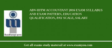 ABV-IIITM Accountant 2017 Exam Syllabus And Exam Pattern, Education Qualification, Pay scale, Salary