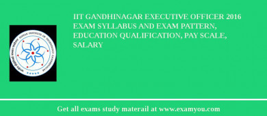 IIT Gandhinagar Executive Officer 2018 Exam Syllabus And Exam Pattern, Education Qualification, Pay scale, Salary