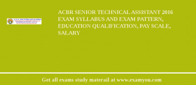ACBR Senior Technical Assistant 2018 Exam Syllabus And Exam Pattern, Education Qualification, Pay scale, Salary